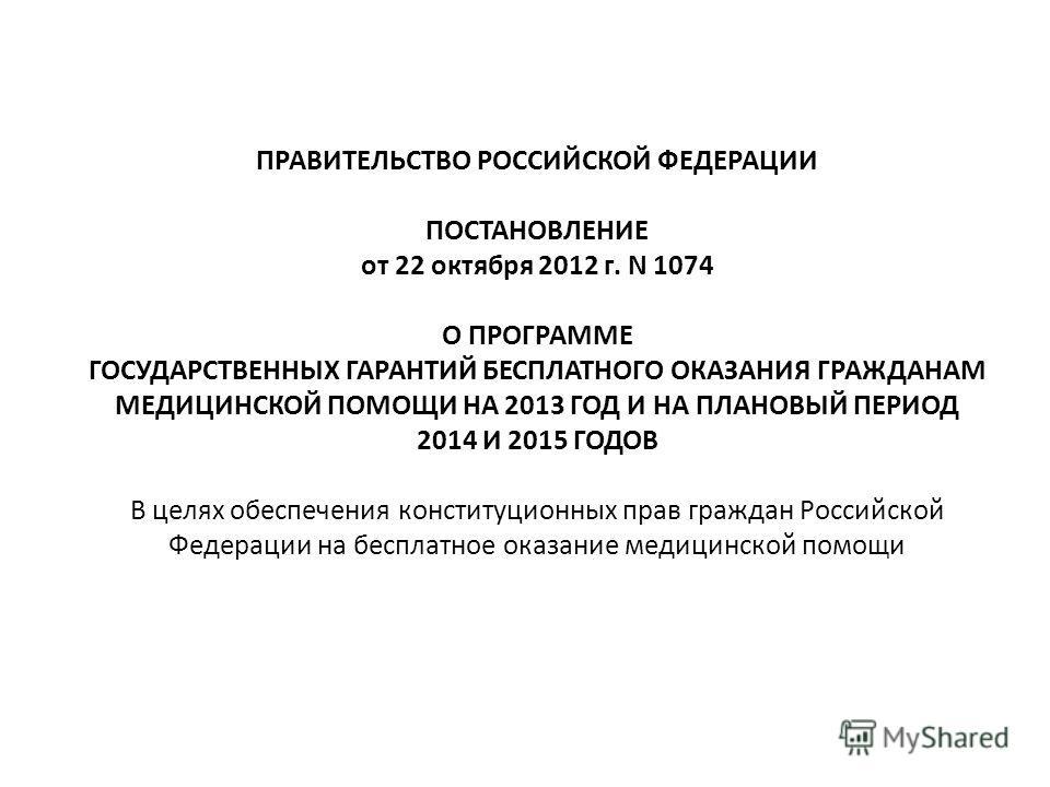 ПРАВИТЕЛЬСТВО РОССИЙСКОЙ ФЕДЕРАЦИИ ПОСТАНОВЛЕНИЕ от 22 октября 2012 г. N 1074 О ПРОГРАММЕ ГОСУДАРСТВЕННЫХ ГАРАНТИЙ БЕСПЛАТНОГО ОКАЗАНИЯ ГРАЖДАНАМ МЕДИЦИНСКОЙ ПОМОЩИ НА 2013 ГОД И НА ПЛАНОВЫЙ ПЕРИОД 2014 И 2015 ГОДОВ В целях обеспечения конституционны