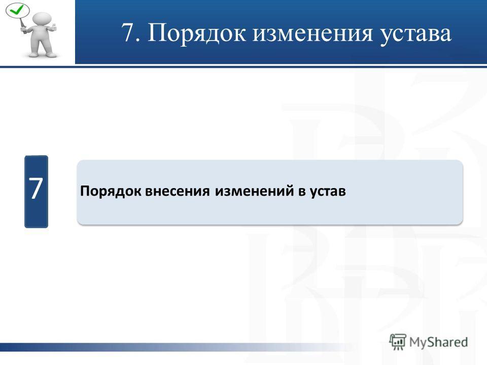 7 Порядок внесения изменений в устав 7. Порядок изменения устава