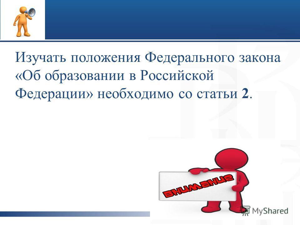 Изучать положения Федерального закона «Об образовании в Российской Федерации» необходимо со статьи 2.