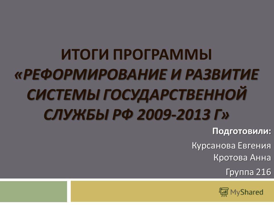 « РЕФОРМИРОВАНИЕ И РАЗВИТИЕ СИСТЕМЫ ГОСУДАРСТВЕННОЙ СЛУЖБЫ РФ 2009-2013 Г » ИТОГИ ПРОГРАММЫ « РЕФОРМИРОВАНИЕ И РАЗВИТИЕ СИСТЕМЫ ГОСУДАРСТВЕННОЙ СЛУЖБЫ РФ 2009-2013 Г » Подготовили : Курсанова Евгения Кротова Анна Группа 216
