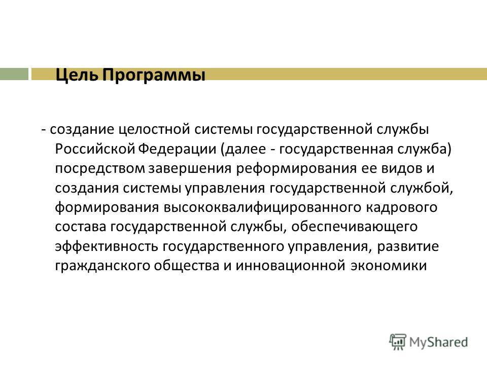 Цель Программы - создание целостной системы государственной службы Российской Федерации ( далее - государственная служба ) посредством завершения реформирования ее видов и создания системы управления государственной службой, формирования высококвалиф