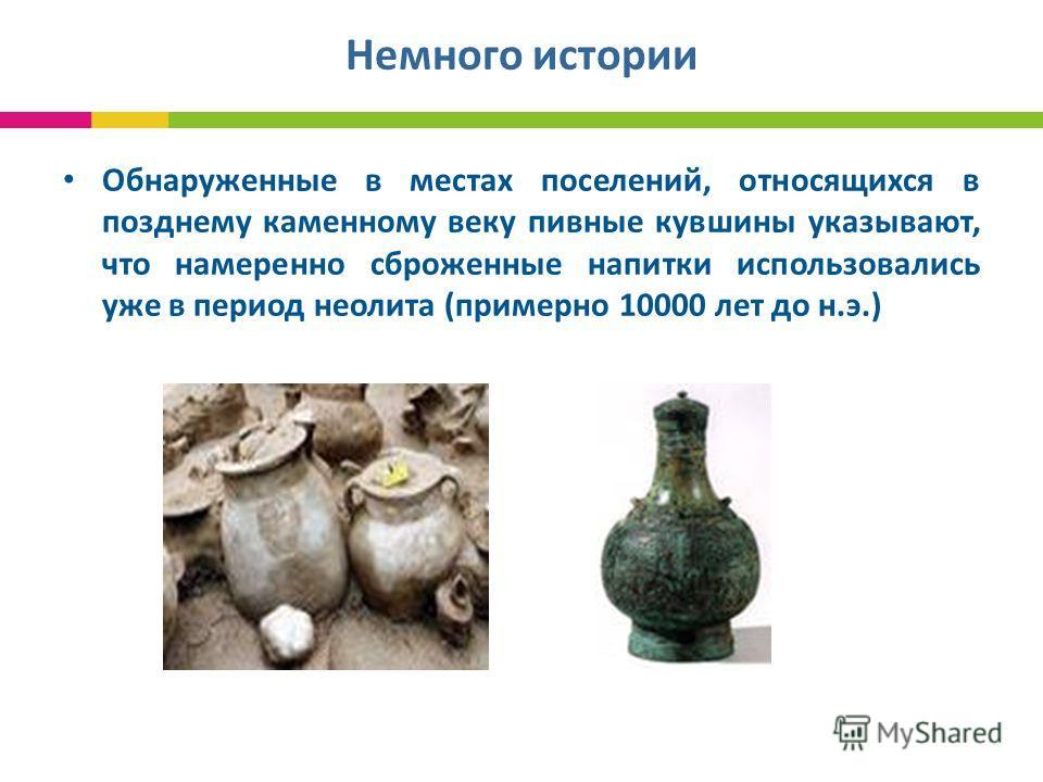 Немного истории Обнаруженные в местах поселений, относящихся в позднему каменному веку пивные кувшины указывают, что намеренно сброженные напитки использовались уже в период неолита (примерно 10000 лет до н.э.)