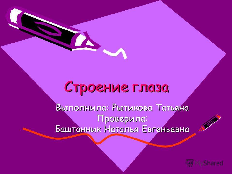 Строение глаза Выполнила: Рытикова Татьяна Проверила: Баштанник Наталья Евгеньевна
