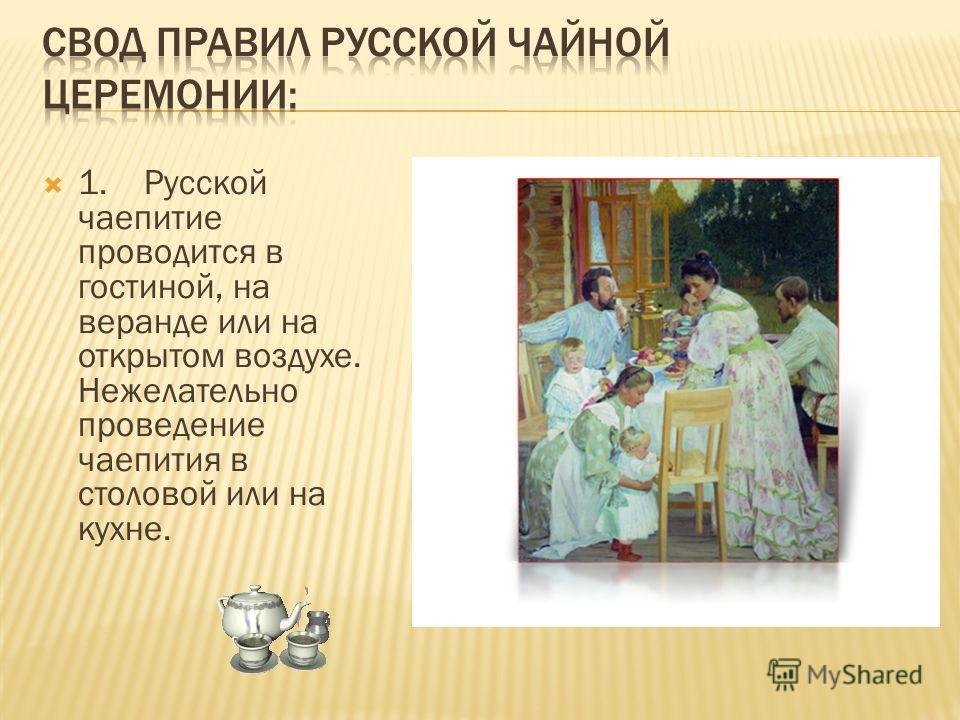 1. Русской чаепитие проводится в гостиной, на веранде или на открытом воздухе. Нежелательно проведение чаепития в столовой или на кухне.