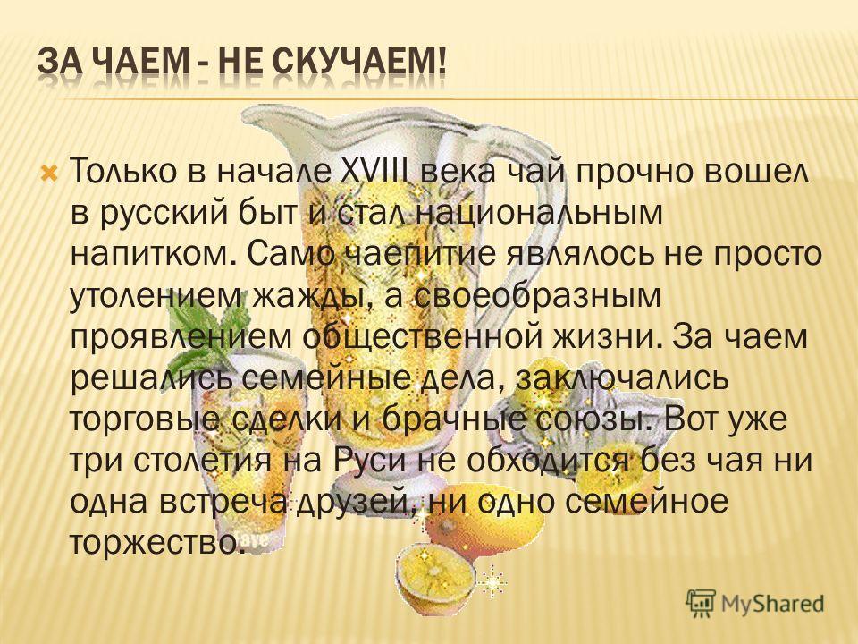 Только в начале ХVIII века чай прочно вошел в русский быт и стал национальным напитком. Само чаепитие являлось не просто утолением жажды, а своеобразным проявлением общественной жизни. За чаем решались семейные дела, заключались торговые сделки и бра