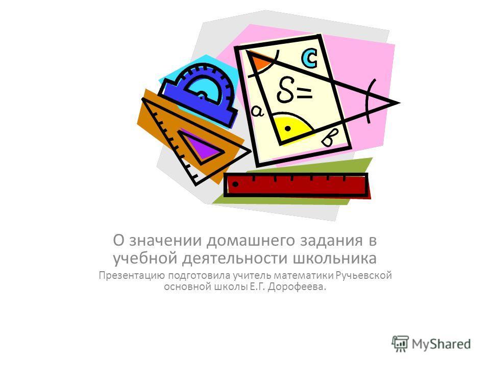 О значении домашнего задания в учебной деятельности школьника Презентацию подготовила учитель математики Ручьевской основной школы Е.Г. Дорофеева.
