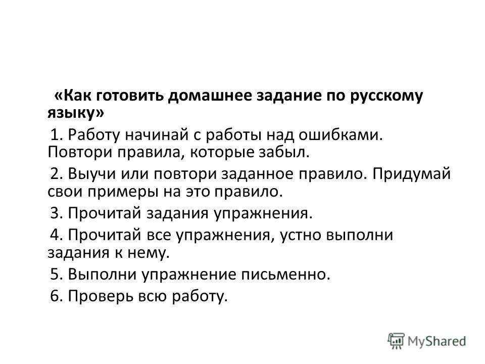 «Как готовить домашнее задание по русскому языку» 1. Работу начинай с работы над ошибками. Повтори правила, которые забыл. 2. Выучи или повтори заданное правило. Придумай свои примеры на это правило. 3. Прочитай задания упражнения. 4. Прочитай все уп