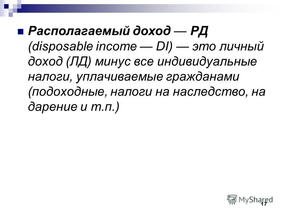 17 Располагаемый доход РД (disposable income DI) это личный доход (ЛД) минус все индивидуальные налоги, уплачиваемые гражданами (подоходные, налоги на наследство, на дарение и т.п.)