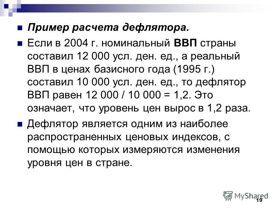 19 Пример расчета дефлятора. Если в 2004 г. номинальный ВВП страны составил 12 000 усл. ден. ед., а реальный ВВП в ценах базисного года (1995 г.) составил 10 000 усл. ден. ед., то дефлятор ВВП равен 12 000 / 10 000 = 1,2. Это означает, что уровень це