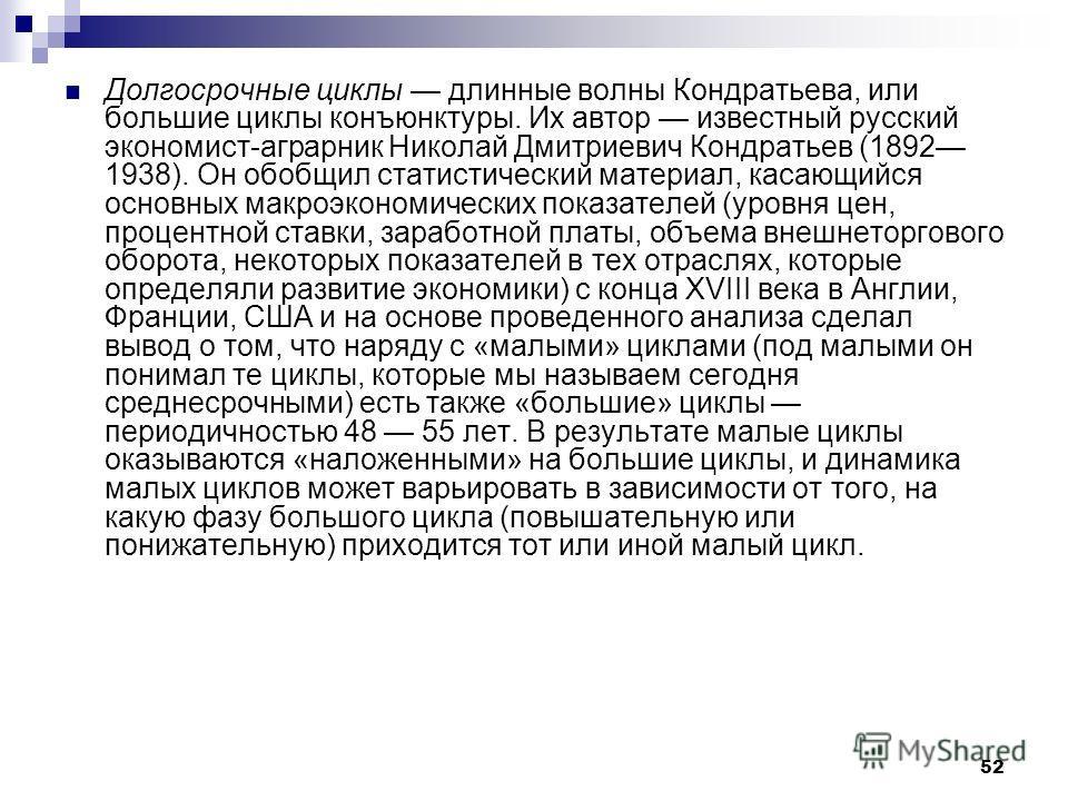 52 Долгосрочные циклы длинные волны Кондратьева, или большие циклы конъюнктуры. Их автор известный русский экономист-аграрник Николай Дмитриевич Кондратьев (1892 1938). Он обобщил статистический материал, касающийся основных макроэкономических показа