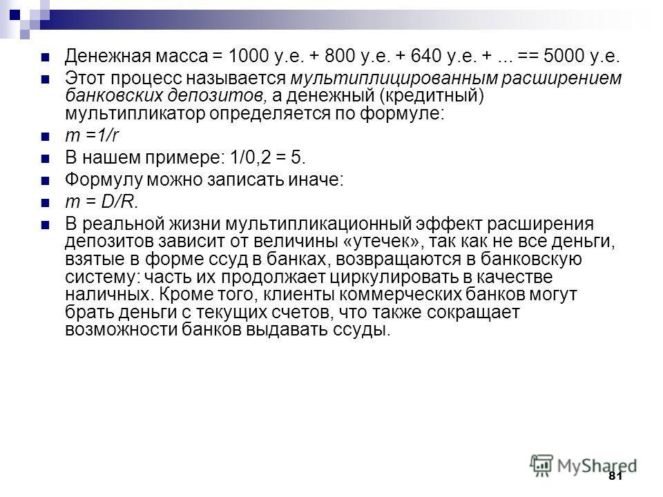 81 Денежная масса = 1000 у.е. + 800 у.е. + 640 у.е. +... == 5000 у.е. Этот процесс называется мультиплицированным расширением банковских депозитов, а денежный (кредитный) мультипликатор определяется по формуле: т =1/r В нашем примере: 1/0,2 = 5. Форм