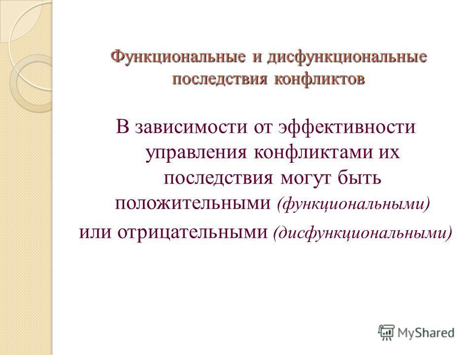 Функциональные и дисфункциональные последствия конфликтов В зависимости от эффективности управления конфликтами их последствия могут быть положительными (функциональными) или отрицательными (дисфункциональными)