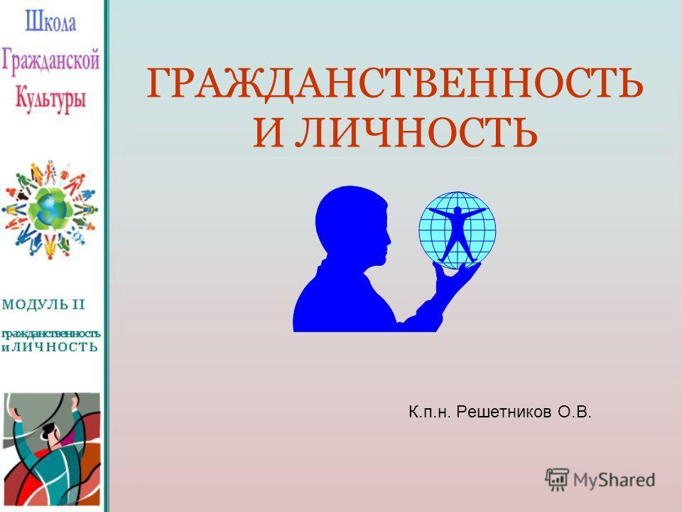 ГРАЖДАНСТВЕННОСТЬ И ЛИЧНОСТЬ К.п.н. Решетников О.В.