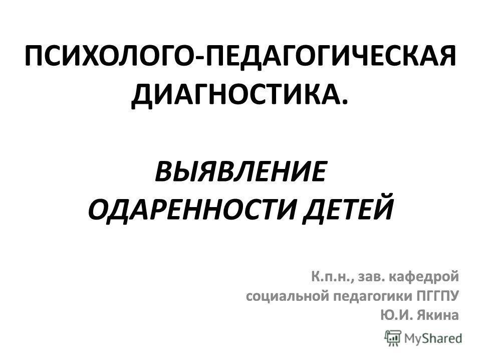 ПСИХОЛОГО-ПЕДАГОГИЧЕСКАЯ ДИАГНОСТИКА. ВЫЯВЛЕНИЕ ОДАРЕННОСТИ ДЕТЕЙ К.п.н., зав. кафедрой социальной педагогики ПГГПУ Ю.И. Якина К.п.н., зав. кафедрой социальной педагогики ПГГПУ Ю.И. Якина