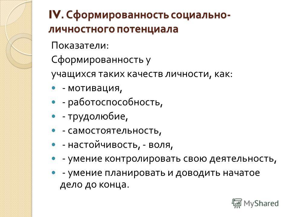 IV. Сформированность социально - личностного потенциала Показатели : Сформированность у учащихся таких качеств личности, как : - мотивация, - работоспособность, - трудолюбие, - самостоятельность, - настойчивость, - воля, - умение контролировать свою