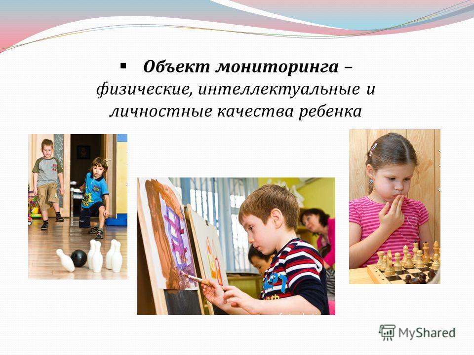 Объект мониторинга – физические, интеллектуальные и личностные качества ребенка