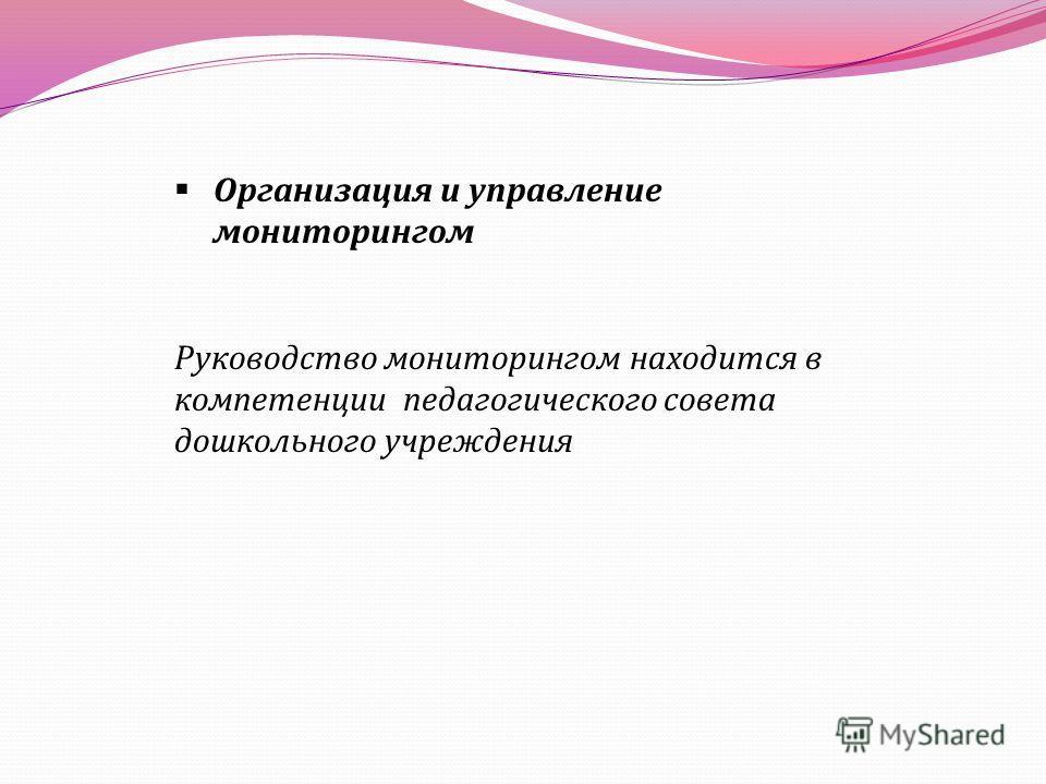 Организация и управление мониторингом Руководство мониторингом находится в компетенции педагогического совета дошкольного учреждения