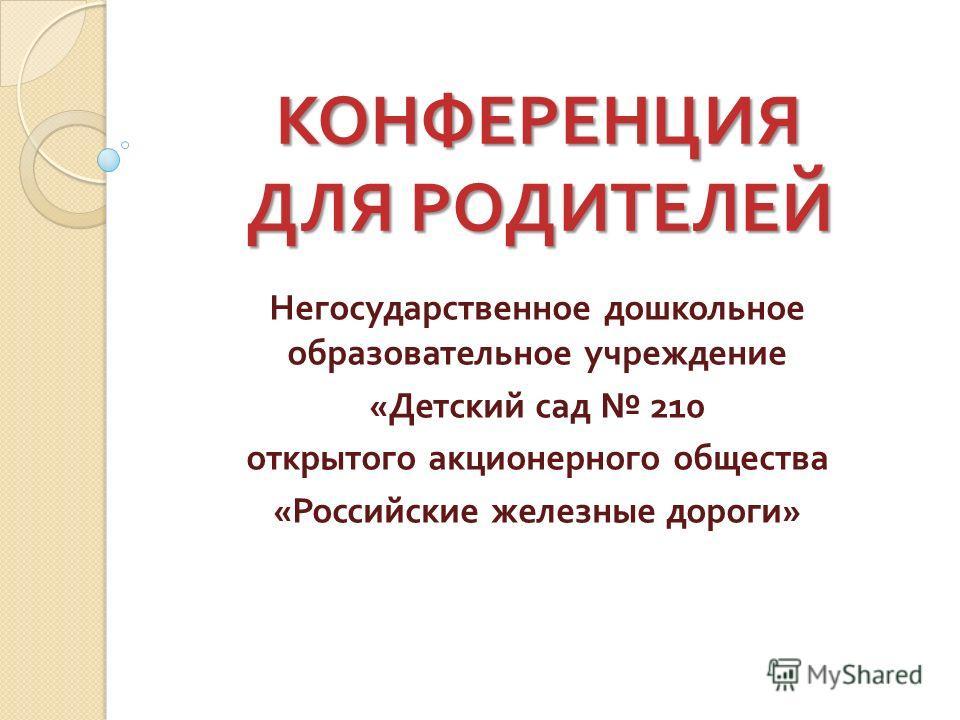 КОНФЕРЕНЦИЯ ДЛЯ РОДИТЕЛЕЙ Негосударственное дошкольное образовательное учреждение « Детский сад 210 открытого акционерного общества « Российские железные дороги »