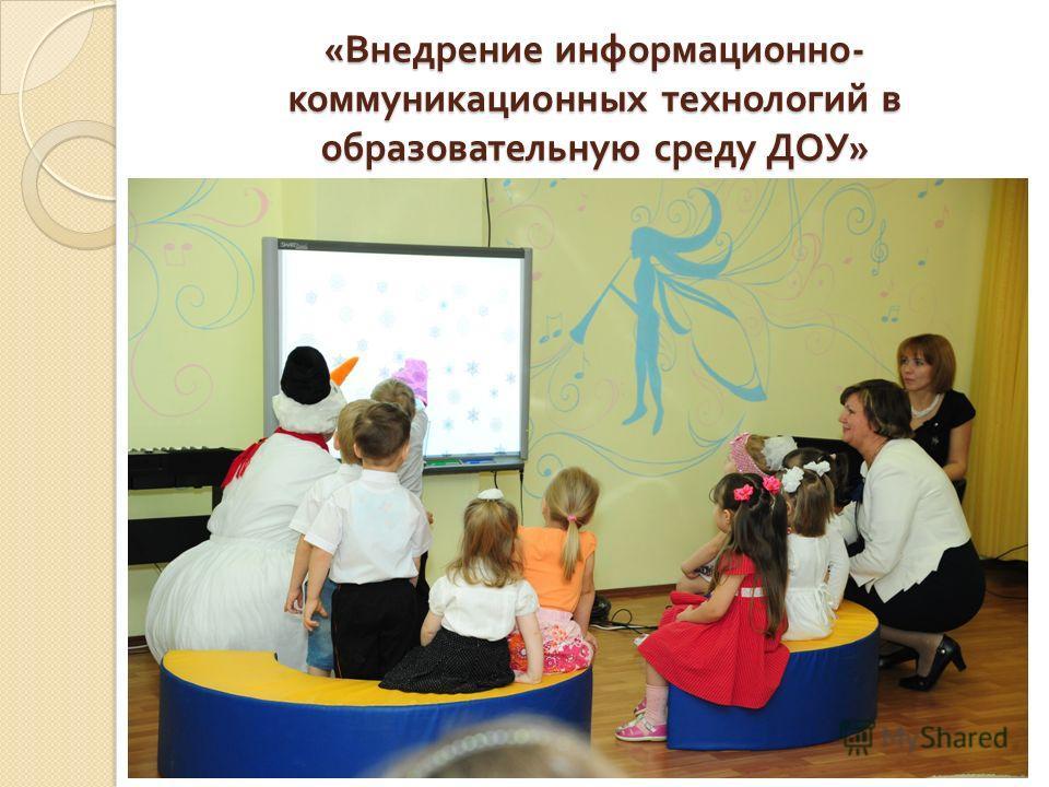 « Внедрение информационно - коммуникационных технологий в образовательную среду ДОУ »