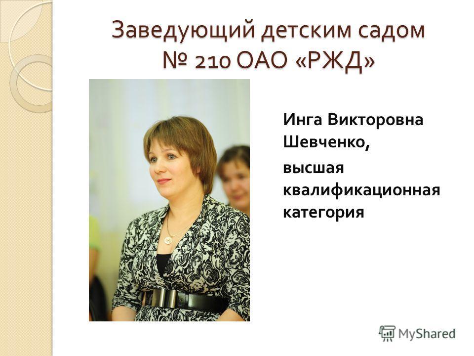 Заведующий детским садом 210 ОАО « РЖД » Инга Викторовна Шевченко, высшая квалификационная категория