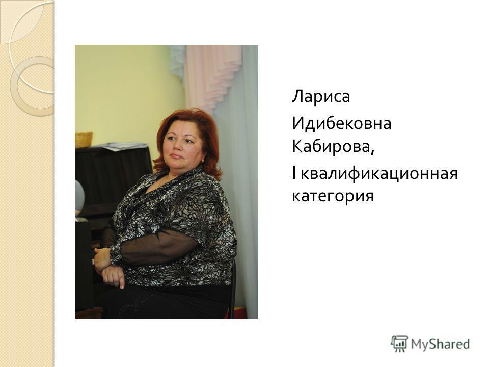 Лариса Идибековна Кабирова, I квалификационная категория