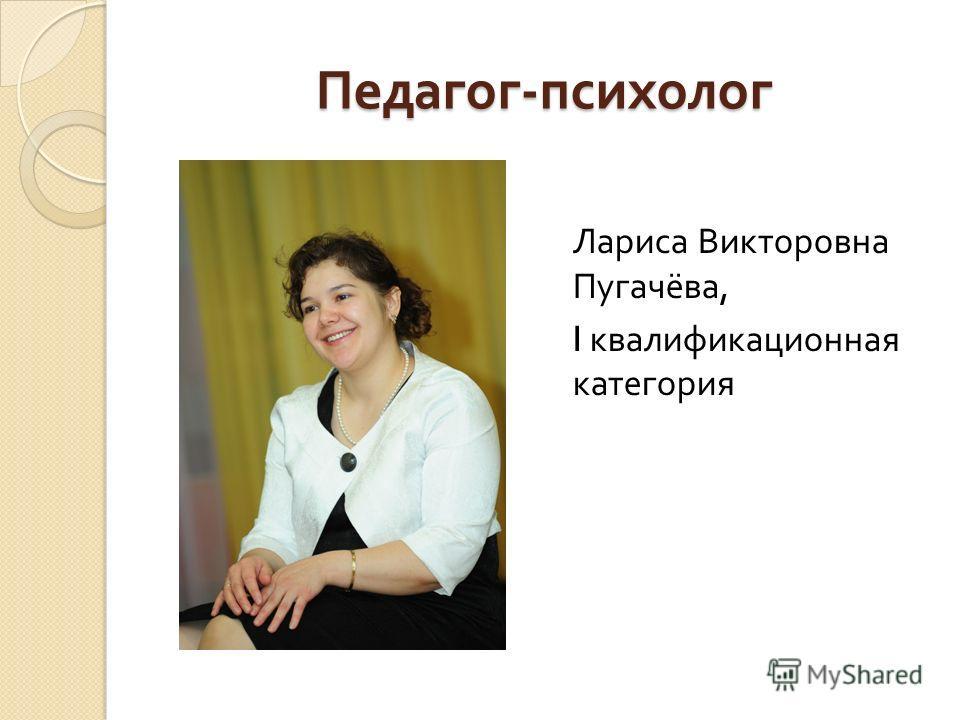 Педагог - психолог Лариса Викторовна Пугачёва, I квалификационная категория