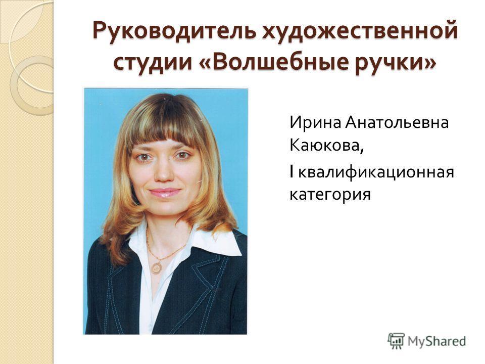 Руководитель художественной студии « Волшебные ручки » Ирина Анатольевна Каюкова, I квалификационная категория