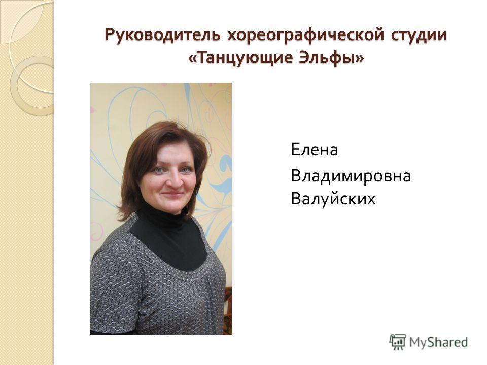 Руководитель хореографической студии « Танцующие Эльфы » Елена Владимировна Валуйских