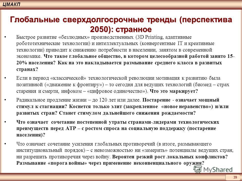 ЦМАКП 39 Глобальные сверхдолгосрочные тренды (перспектива 2050): странное Быстрое развитие «безлюдных» производственных (3D Printing, адаптивные робототехнические технологии) и интеллектуальных (конвергентные IT и креативные технологии) приводит к сн
