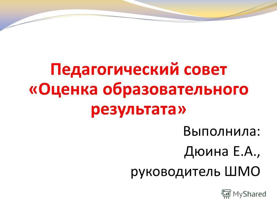 Педагогический совет «Оценка образовательного результата» Выполнила: Дюина Е.А., руководитель ШМО