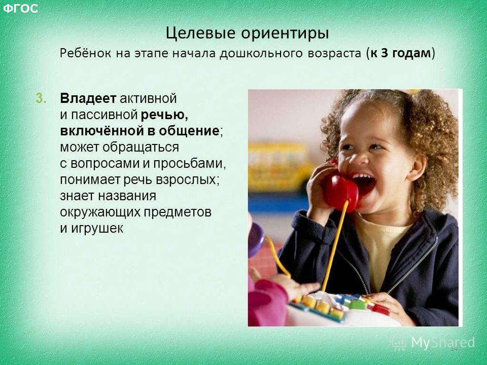 Целевые ориентиры Ребёнок на этапе начала дошкольного возраста (к 3 годам) 14 ФГОС 3. Владеет активной и пассивной речью, включённой в общение; может обращаться с вопросами и просьбами, понимает речь взрослых; знает названия окружающих предметов и иг