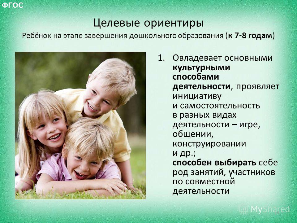 Целевые ориентиры Ребёнок на этапе завершения дошкольного образования (к 7-8 годам) 1. Овладевает основными культурными способами деятельности, проявляет инициативу и самостоятельность в разных видах деятельности – игре, общении, конструировании и др
