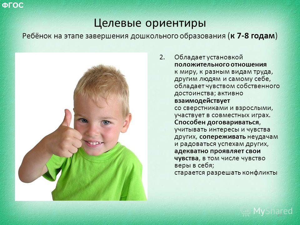 Целевые ориентиры Ребёнок на этапе завершения дошкольного образования (к 7-8 годам) 2. Обладает установкой положительного отношения к миру, к разным видам труда, другим людям и самому себе, обладает чувством собственного достоинства; активно взаимоде