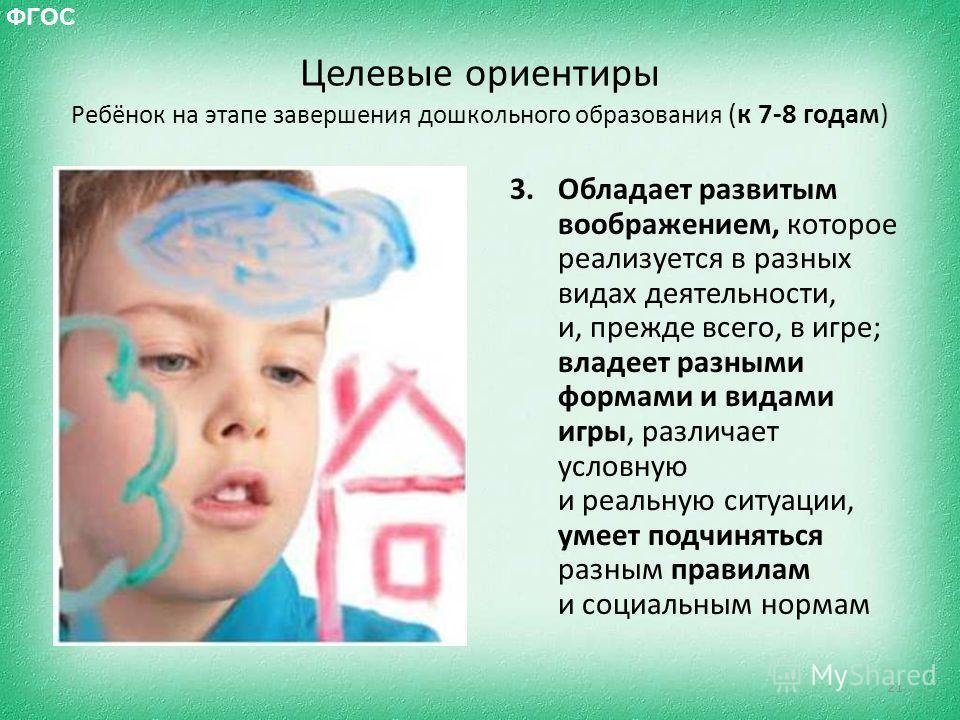 Целевые ориентиры Ребёнок на этапе завершения дошкольного образования (к 7-8 годам) 3. Обладает развитым воображением, которое реализуется в разных видах деятельности, и, прежде всего, в игре; владеет разными формами и видами игры, различает условную