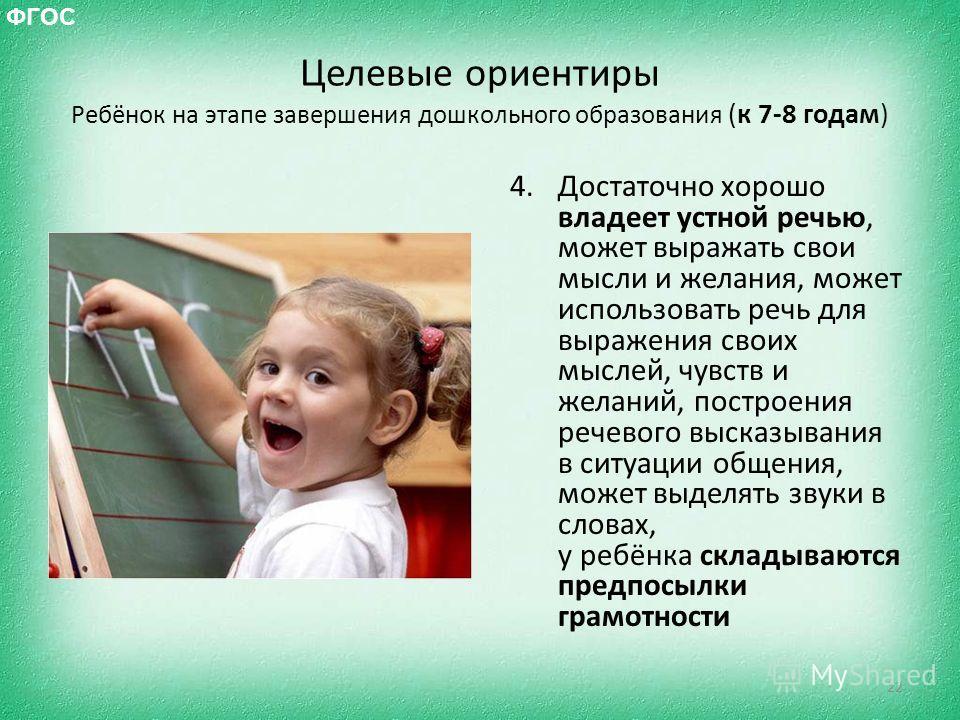 Целевые ориентиры Ребёнок на этапе завершения дошкольного образования (к 7-8 годам) 4. Достаточно хорошо владеет устной речью, может выражать свои мысли и желания, может использовать речь для выражения своих мыслей, чувств и желаний, построения речев