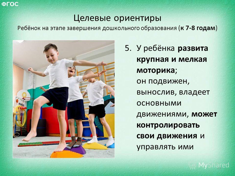 Целевые ориентиры Ребёнок на этапе завершения дошкольного образования (к 7-8 годам) 5. У ребёнка развита крупная и мелкая моторика; он подвижен, вынослив, владеет основными движениями, может контролировать свои движения и управлять ими 23 ФГОС