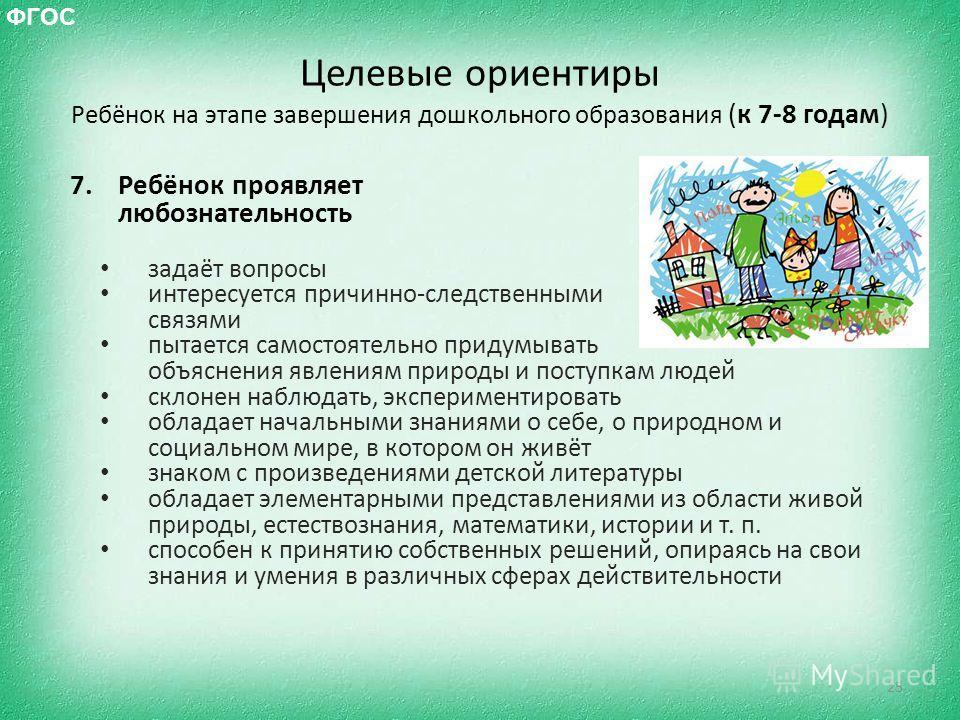 Целевые ориентиры Ребёнок на этапе завершения дошкольного образования (к 7-8 годам) 7.Ребёнок проявляет любознательность задаёт вопросы интересуется причинно-следственными связями пытается самостоятельно придумывать объяснения явлениям природы и пост