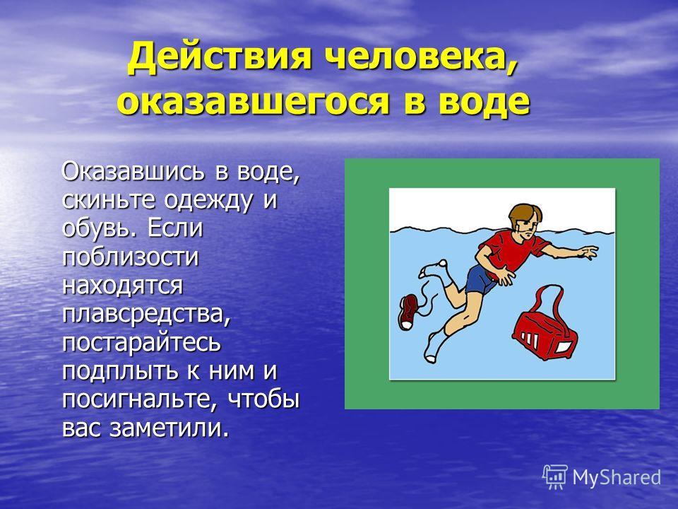 Действия человека, оказавшегося в воде Действия человека, оказавшегося в воде Оказавшись в воде, скиньте одежду и обувь. Если поблизости находятся плавсредства, постарайтесь подплыть к ним и посигнальте, чтобы вас заметили. Оказавшись в воде, скиньте