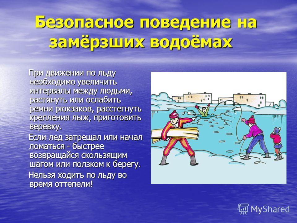 Безопасное поведение на замёрзших водоёмах При движении по льду необходимо увеличить интервалы между людьми, растянуть или ослабить ремни рюкзаков, расстегнуть крепления лыж, приготовить веревку. При движении по льду необходимо увеличить интервалы ме