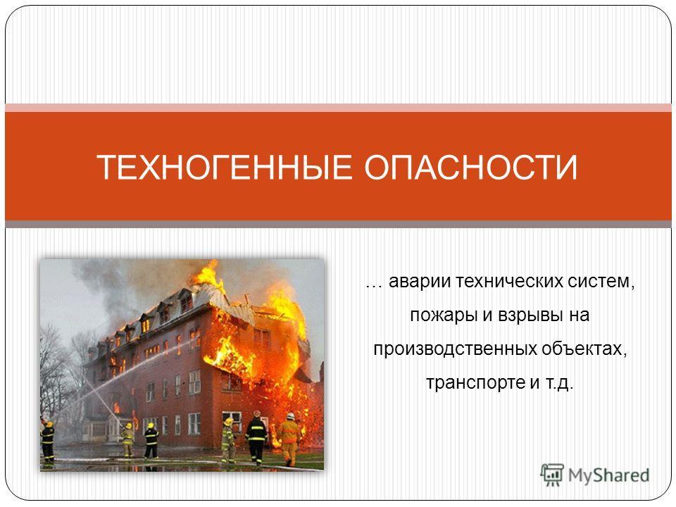 ТЕХНОГЕННЫЕ ОПАСНОСТИ … аварии технических систем, пожары и взрывы на производственных объектах, транспорте и т.д.