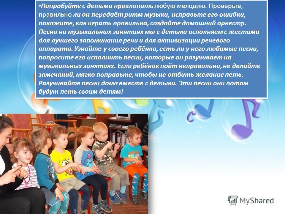 Попробуйте с детьми прохлопать любую мелодию. Проверьте, правильно ли он передаёт ритм музыки, исправьте его ошибки, покажите, как играть правильно, создайте домашний оркестр. Песни на музыкальных занятиях мы с детьми исполняем с жестами для лучшего