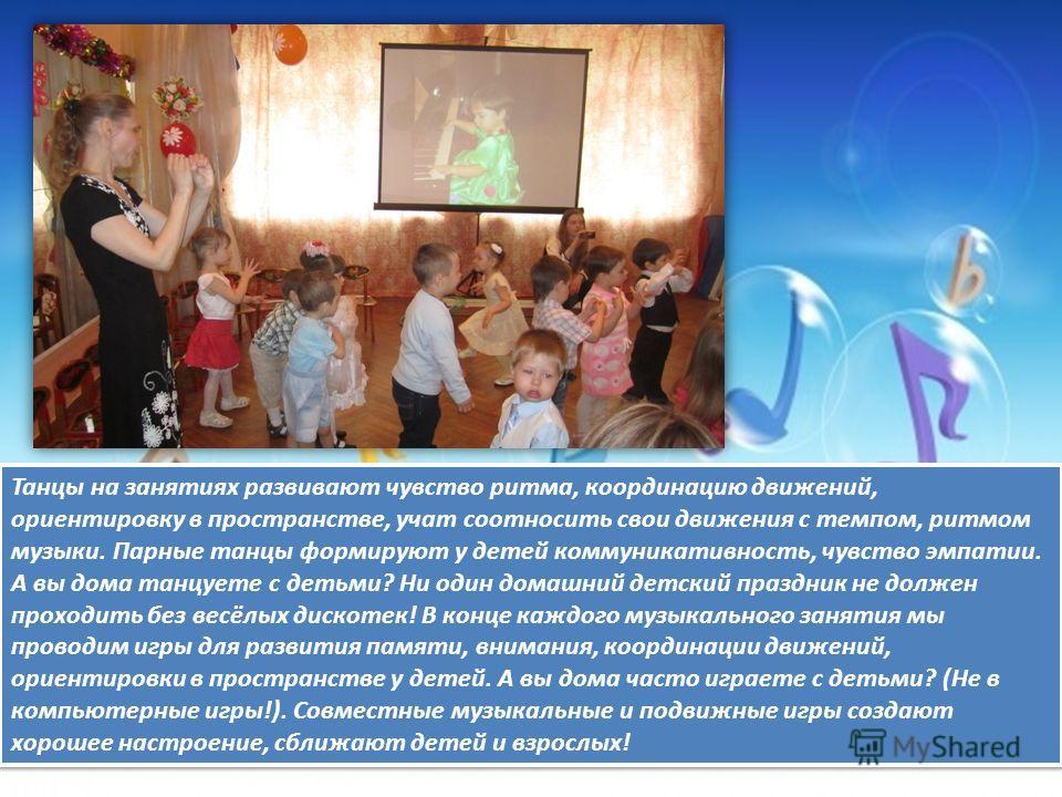 Танцы на занятиях развивают чувство ритма, координацию движений, ориентировку в пространстве, учат соотносить свои движения с темпом, ритмом музыки. Парные танцы формируют у детей коммуникативность, чувство эмпатии. А вы дома танцуете с детьми? Ни од