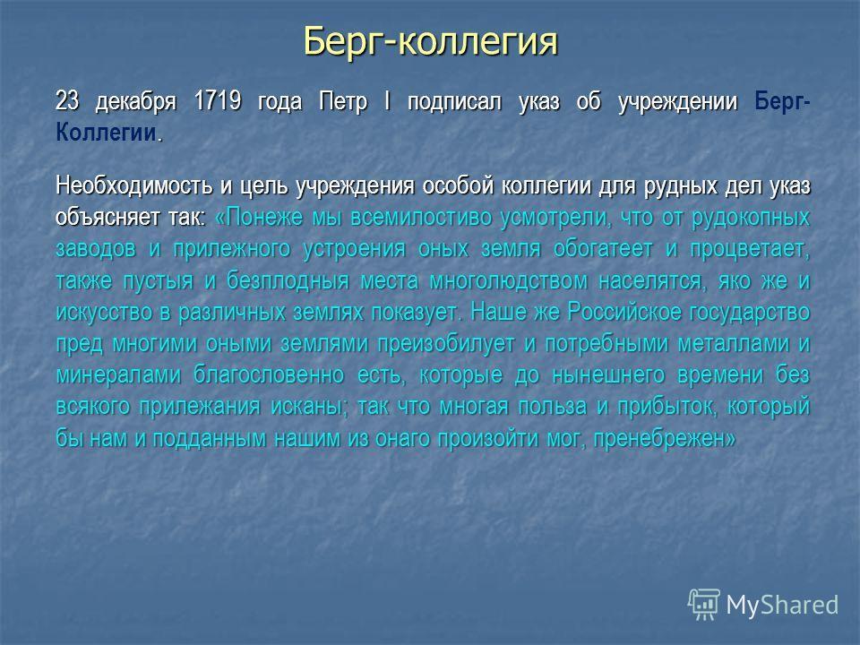 Берг-коллегия 23 декабря 1719 года Петр I подписал указ об учреждении. 23 декабря 1719 года Петр I подписал указ об учреждении Берг- Коллегии. Необходимость и цель учреждения особой коллегии для рудных дел указ объясняет так: «Понеже мы всемилостиво