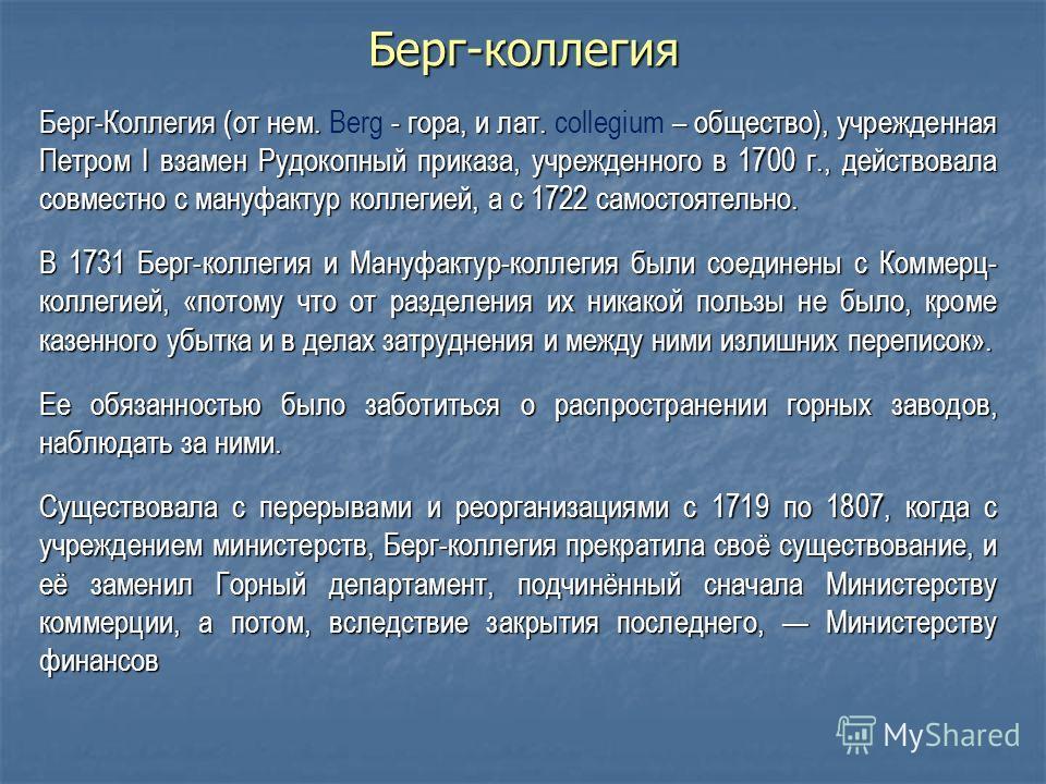 Берг-коллегия Берг-Коллегия (от нем. - гора, и лат. – общество), учрежденная Петром I взамен Рудокопный приказа, учрежденного в 1700 г., действовала совместно с мануфактур коллегией, а с 1722 самостоятельно. Берг-Коллегия (от нем. Berg - гора, и лат.