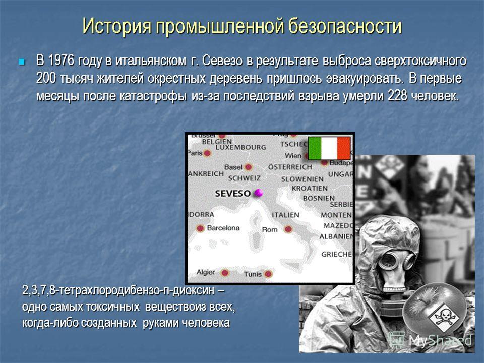 История промышленной безопасности В 1976 году в итальянском г. Севезо в результате выброса сверхтоксичного 200 тысяч жителей окрестных деревень пришлось эвакуировать. В первые месяцы после катастрофы из-за последствий взрыва умерли 228 человек. В 197