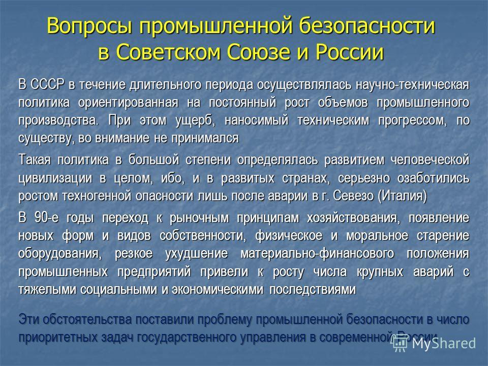 Вопросы промышленной безопасности в Советском Союзе и России В СССР в течение длительного периода осуществлялась научно-техническая политика ориентированная на постоянный рост объемов промышленного производства. При этом ущерб, наносимый техническим