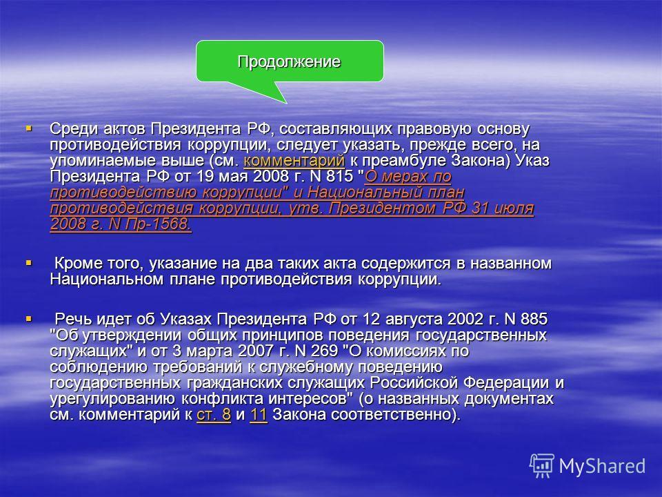 Среди актов Президента РФ, составляющих правовую основу противодействия коррупции, следует указать, прежде всего, на упоминаемые выше (см. комментарий к преамбуле Закона) Указ Президента РФ от 19 мая 2008 г. N 815