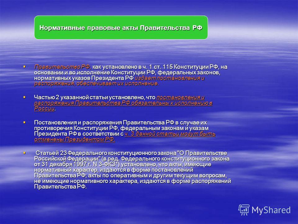 Правительство РФ, как установлено в ч. 1 ст. 115 Конституции РФ, на основании и во исполнение Конституции РФ, федеральных законов, нормативных указов Президента РФ издает постановления и распоряжения, обеспечивает их исполнение. Правительство РФ, как