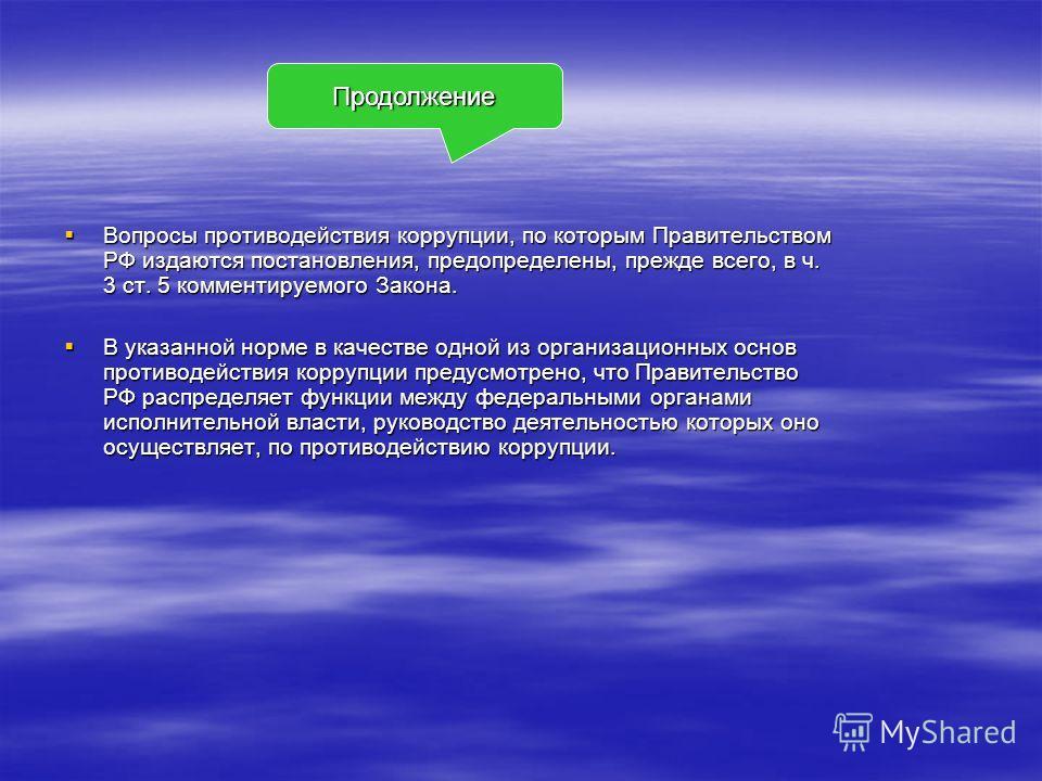 Вопросы противодействия коррупции, по которым Правительством РФ издаются постановления, предопределены, прежде всего, в ч. 3 ст. 5 комментируемого Закона. Вопросы противодействия коррупции, по которым Правительством РФ издаются постановления, предопр