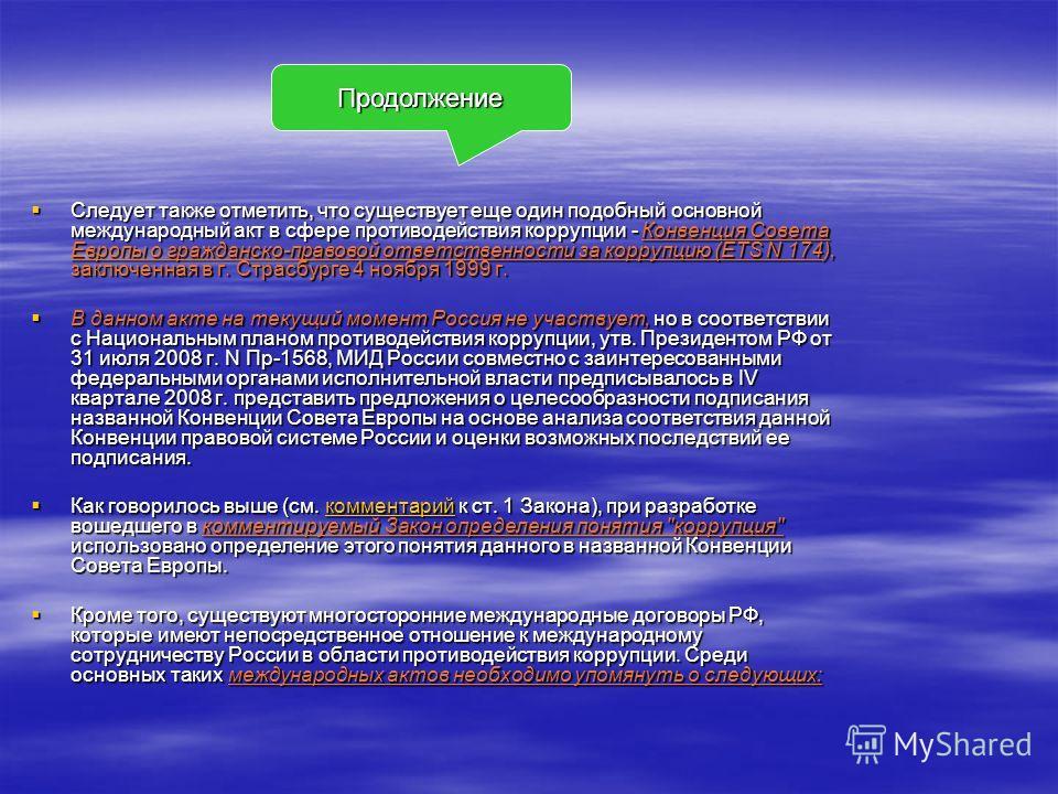 Следует также отметить, что существует еще один подобный основной международный акт в сфере противодействия коррупции - Конвенция Совета Европы о гражданско-правовой ответственности за коррупцию (ETS N 174), заключенная в г. Страсбурге 4 ноября 1999
